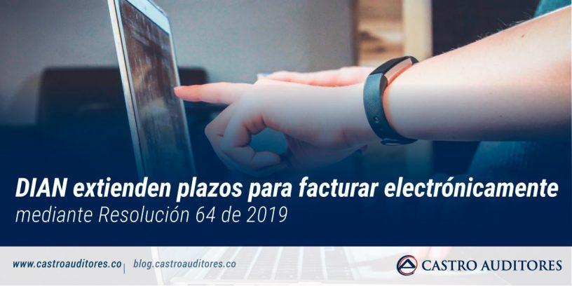 DIAN extienden plazos para facturar electrónicamente mediante Resolución 64 de 2019 | Blog de Castro Auditores